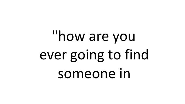 """""""how are you ever going to find someone in"""