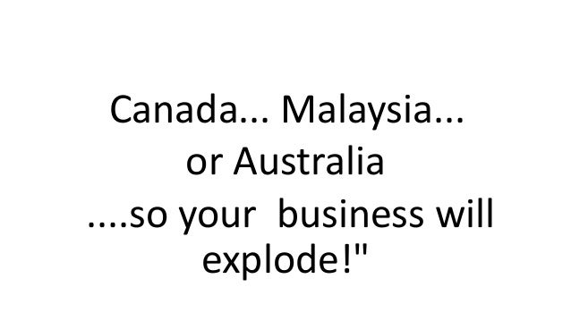 """Canada... Malaysia... or Australia ....so your business will explode!"""""""