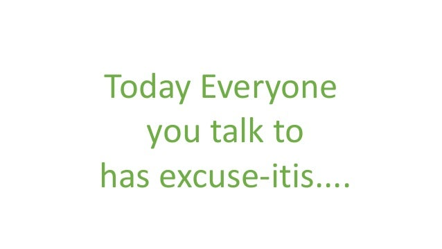 Today Everyone you talk to has excuse-itis....