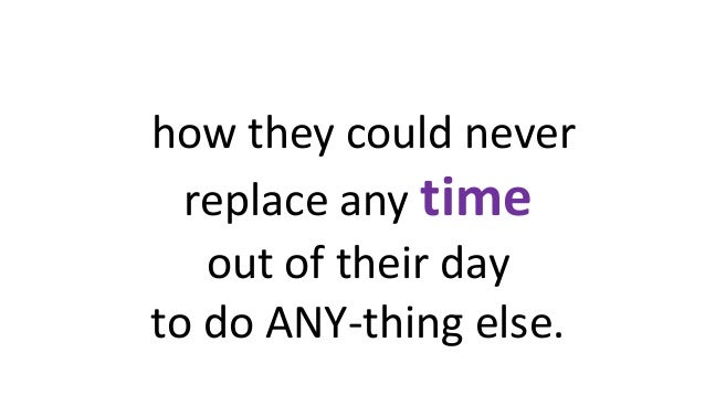 how they could never replace any time out of their day to do ANY-thing else.