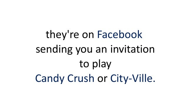 they're on Facebook sending you an invitation to play Candy Crush or City-Ville.