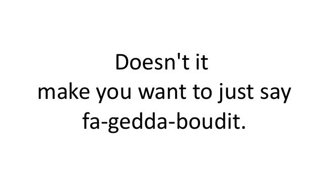 Doesn't it make you want to just say fa-gedda-boudit.