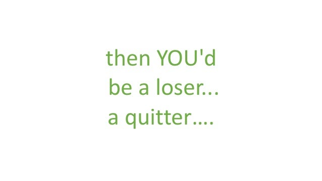 then YOU'd be a loser... a quitter….