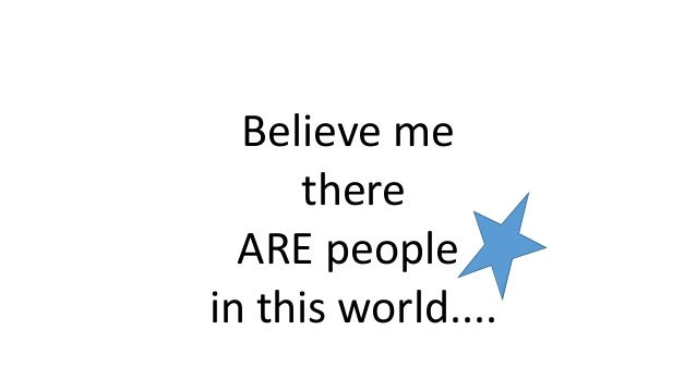 Believe me there ARE people in this world....