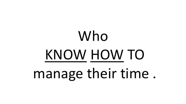 Who KNOW HOW TO manage their time .