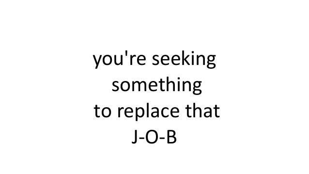 you're seeking something to replace that J-O-B