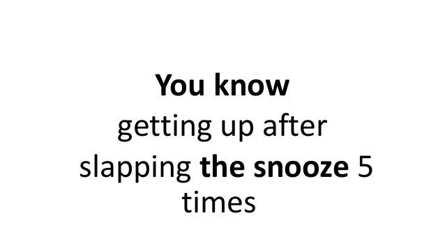 You know getting up after slapping the snooze 5 times