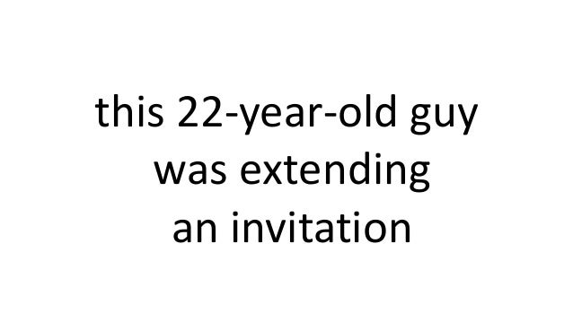 this 22-year-old guy was extending an invitation
