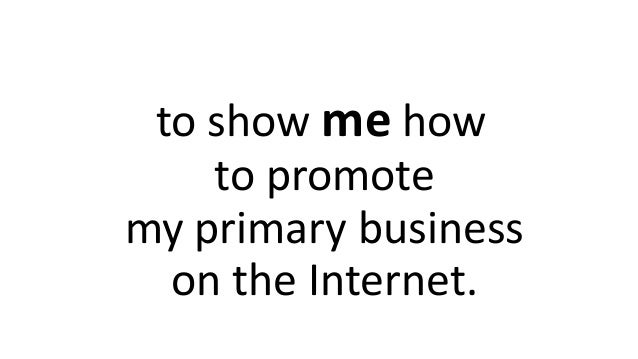 to show me how to promote my primary business on the Internet.