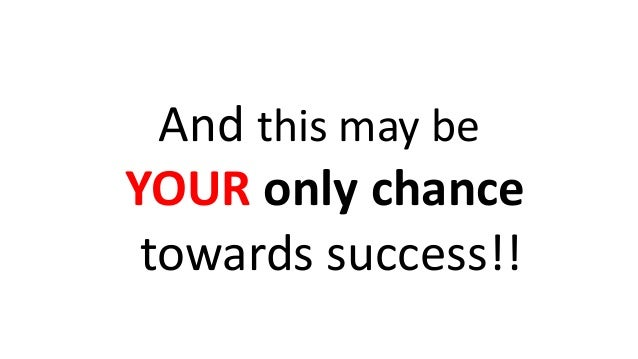 And this may be YOUR only chance towards success!!