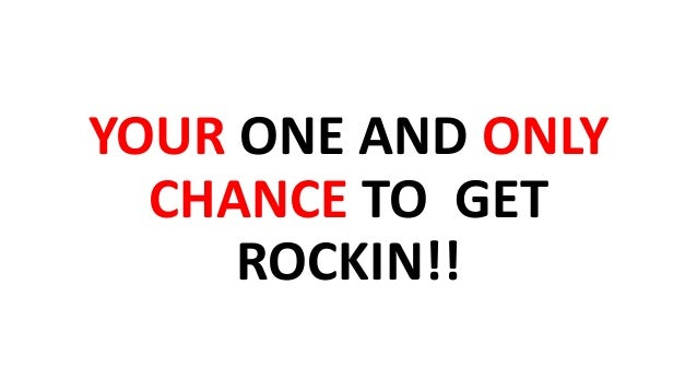 YOUR ONE AND ONLY CHANCE TO GET ROCKIN!!