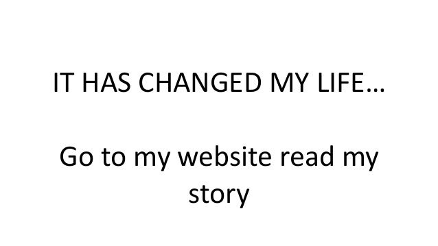 IT HAS CHANGED MY LIFE… Go to my website read my story