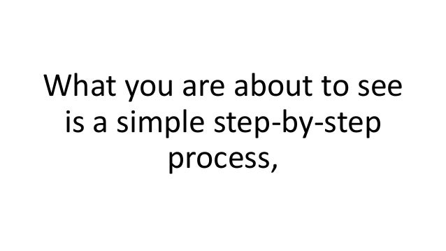 What you are about to see is a simple step-by-step process,