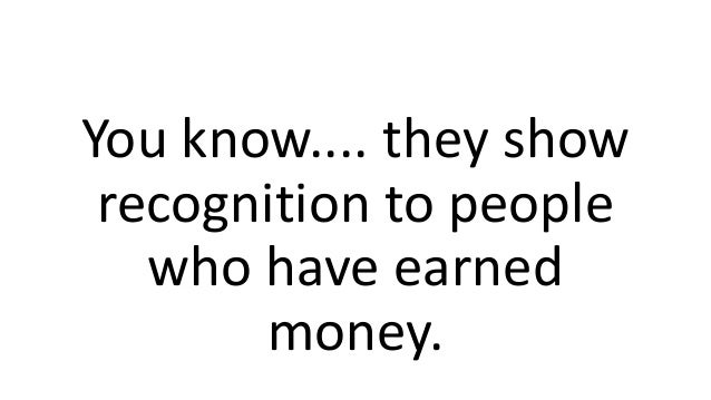 You know.... they show recognition to people who have earned money.