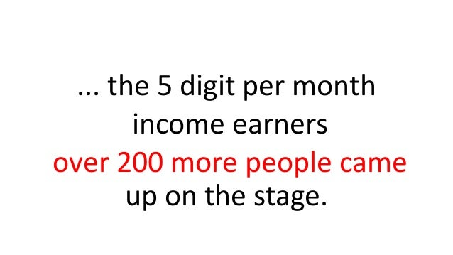 ... the 5 digit per month income earners over 200 more people came up on the stage.