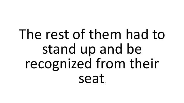 The rest of them had to stand up and be recognized from their seat.