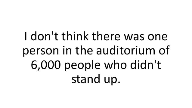 I don't think there was one person in the auditorium of 6,000 people who didn't stand up.