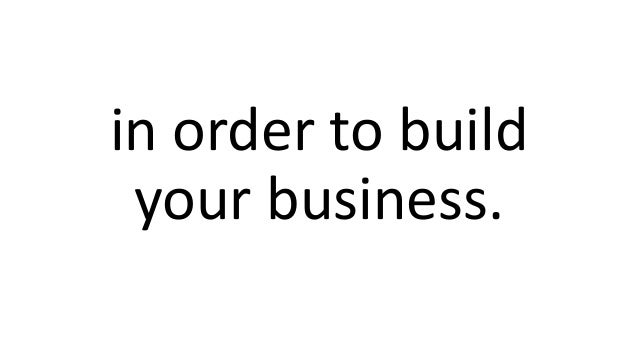 in order to build your business.