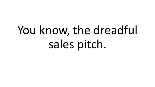 You know, the dreadful sales pitch.
