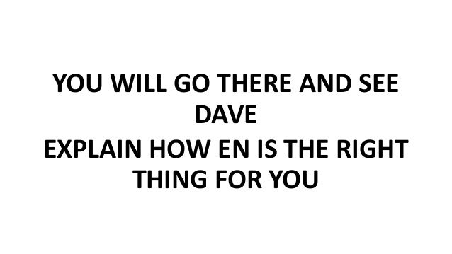 YOU WILL GO THERE AND SEE DAVE EXPLAIN HOW EN IS THE RIGHT THING FOR YOU