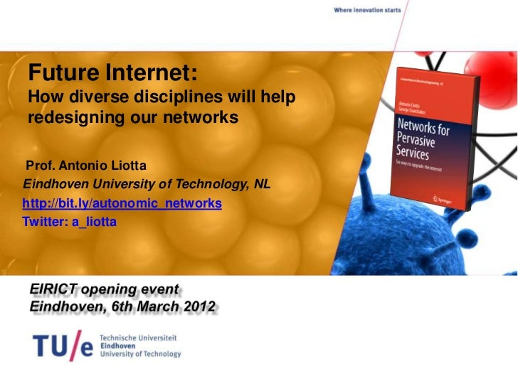 Future Internet:How diverse disciplines will helpredesigning our networks Prof. Antonio LiottaEindhoven University of Tech...