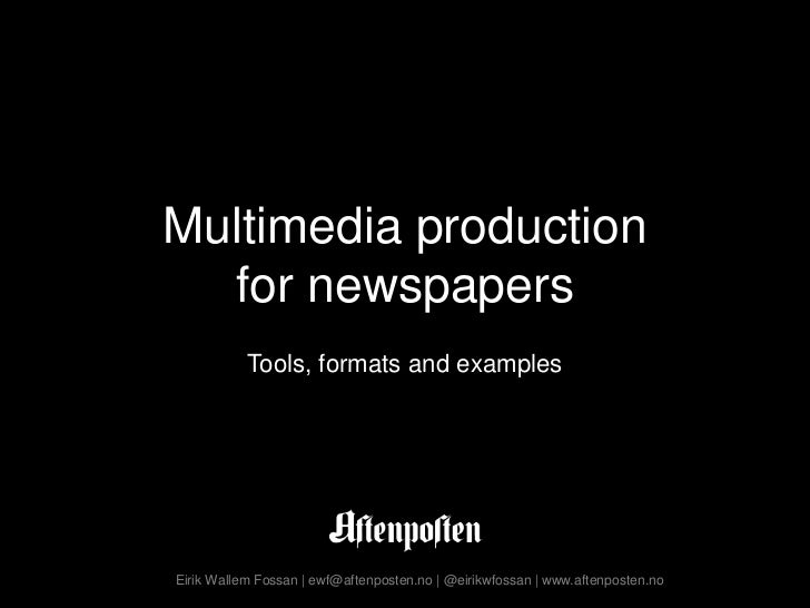 Multimedia productionfor newspapers<br />Tools, formats and examples<br />Eirik Wallem Fossan | ewf@aftenposten.no | @eiri...