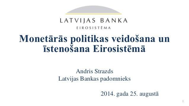 Monetārās politikas veidošana un īstenošana Eirosistēmā Andris Strazds Latvijas Bankas padomnieks 2014. gada 25. augustā 1
