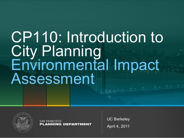 CP110: Introduction to  City Planning  Environmental Impact  Assessment  UC Berkeley  April 4, 2011
