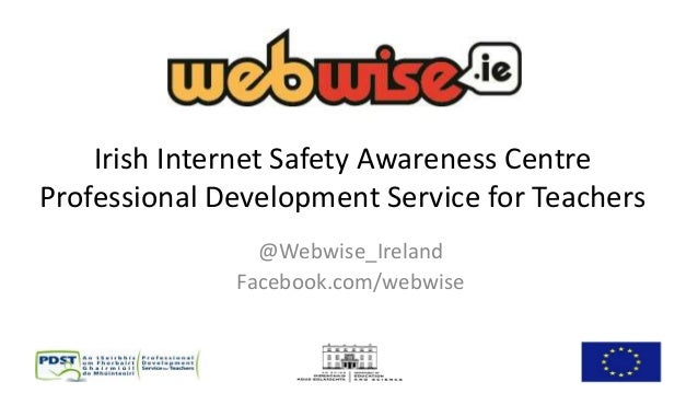 Irish Internet Safety Awareness Centre Professional Development Service for Teachers @Webwise_Ireland Facebook.com/webwise