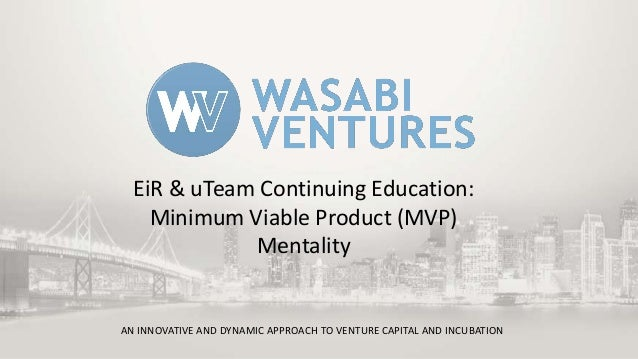 EiR & uTeam Continuing Education: Minimum Viable Product (MVP) Mentality  AN INNOVATIVE AND DYNAMIC APPROACH TO VENTURE CA...