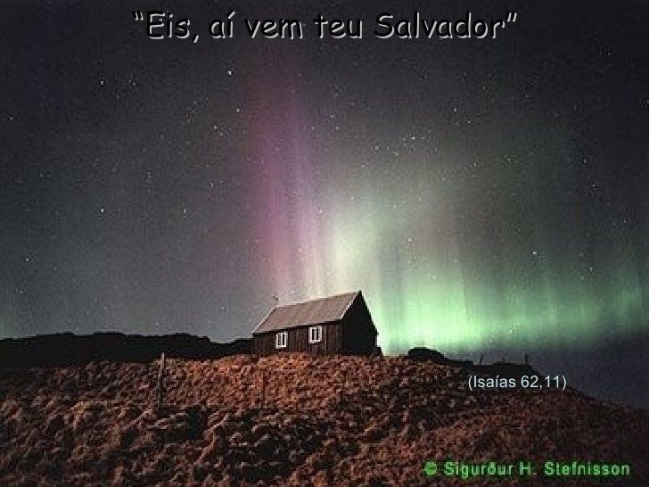 "(Isaías 62,11) "" Eis, aí vem teu Salvador"""