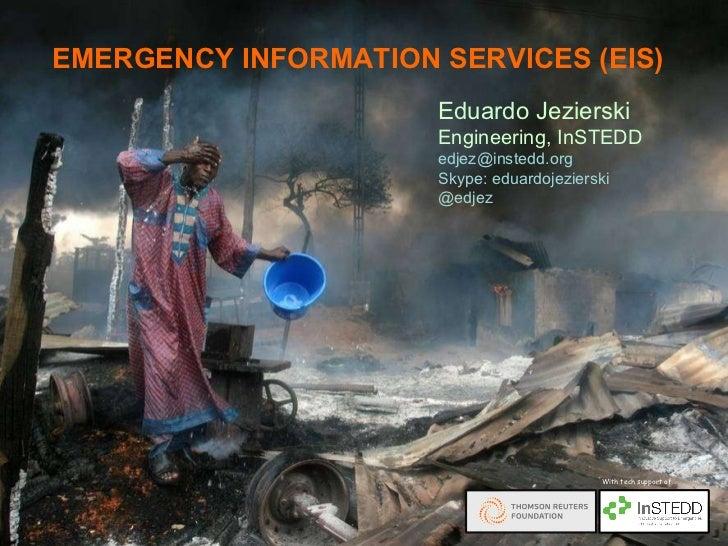 EMERGENCY INFORMATION SERVICES (EIS) Eduardo Jezierski Engineering, InSTEDD [email_address] Skype: eduardojezierski @edjez...