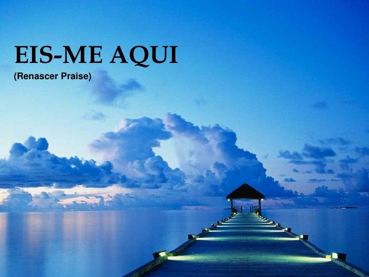 EIS-ME AQUI<br />(Renascer Praise)<br />