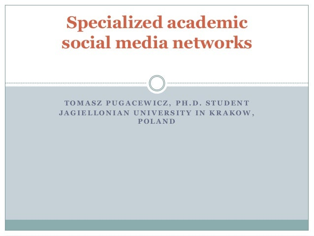 Specialized academic social media networks  TOMASZ PUGACEWICZ, PH.D. STUDENT JAGIELLONIAN UNIVERSITY IN KRAKOW, POLAND