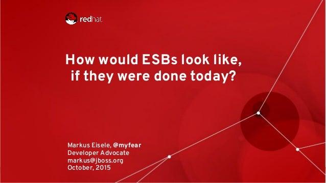 1 How would ESBs look like, if they were done today? Markus Eisele, @myfear Developer Advocate markus@jboss.org October, 2...