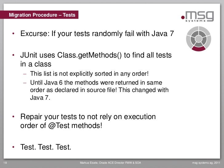 Migration Procedure – Tests      • Excurse: If your tests randomly fail with Java 7      • JUnit uses Class.getMethods() t...