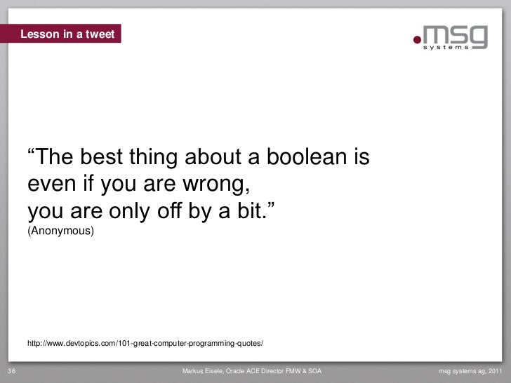 """Lesson in a tweet      """"The best thing about a boolean is      even if you are wrong,      you are only off by a bit.""""    ..."""