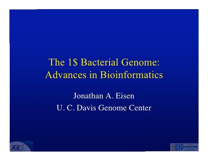 The 1$ Bacterial Genome: Advances in Bioinformatics       Jonathan A. Eisen   U. C. Davis Genome Center