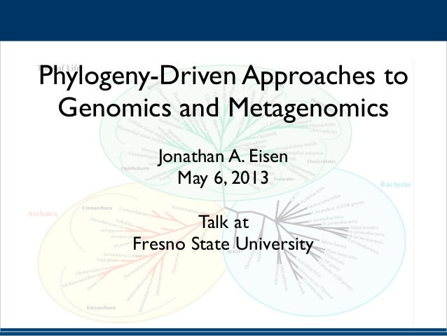 ! Phylogeny-Driven Approaches to Genomics and Metagenomics	  ! Jonathan A. Eisen	  May 6, 2013	  ! Talk at	  Fresno State ...