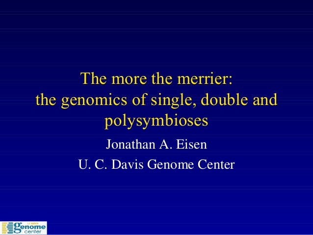 The more the merrier: the genomics of single, double and polysymbioses Jonathan A. Eisen U. C. Davis Genome Center