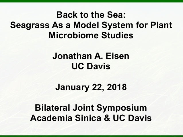 Back to the Sea: Seagrass As a Model System for Plant Microbiome Studies Jonathan A. Eisen UC Davis January 22, 2018 Bilat...