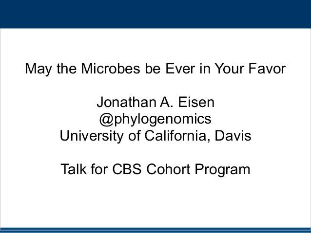 May the Microbes be Ever in Your Favor Jonathan A. Eisen @phylogenomics University of California, Davis Talk for CBS Cohor...
