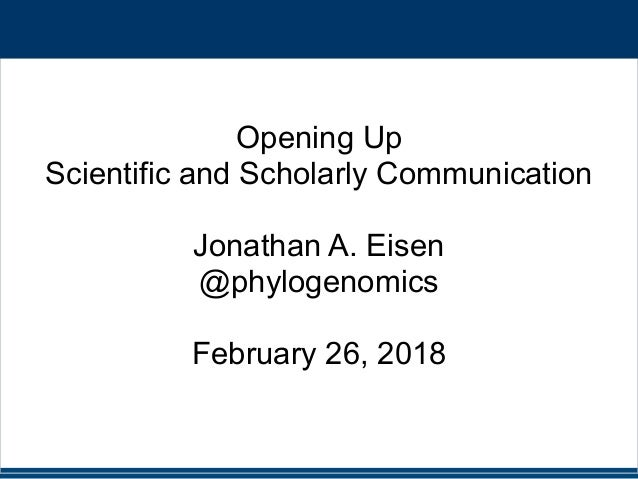 Opening Up Scientific and Scholarly Communication Jonathan A. Eisen @phylogenomics February 26, 2018