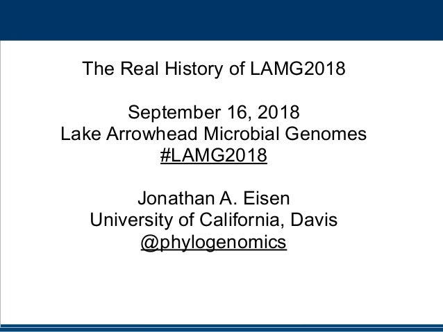 #LAMG2018 @phylogenomics The Real History of LAMG2018 September 16, 2018 Lake Arrowhead Microbial Genomes #LAMG2018 Jonath...