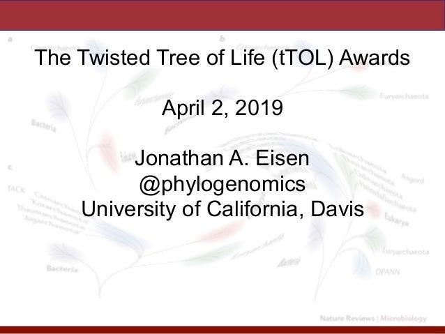 The Twisted Tree of Life (tTOL) Awards April 2, 2019 Jonathan A. Eisen @phylogenomics University of California, Davis