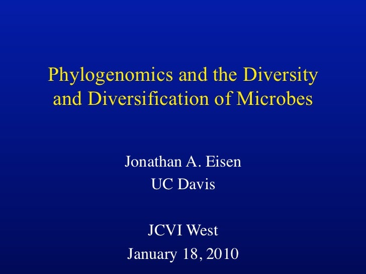 Phylogenomics and the Diversityand Diversification of Microbes        Jonathan A. Eisen           UC Davis            JCVI...