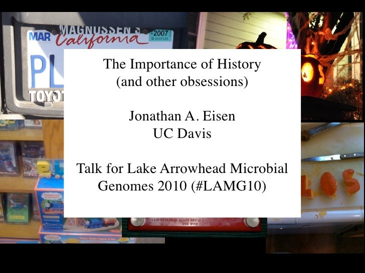 The Importance of History       (and other obsessions)          Jonathan A. Eisen            UC Davis  Talk for Lake Arrow...