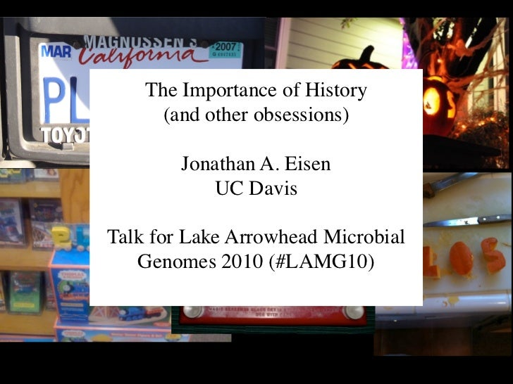 The Importance of History      (and other obsessions)        Jonathan A. Eisen           UC DavisTalk for Lake Arrowhead M...