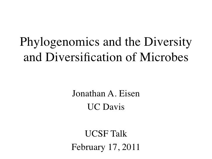 Phylogenomics and the Diversity and Diversification of Microbes         Jonathan A. Eisen            UC Davis            UC...