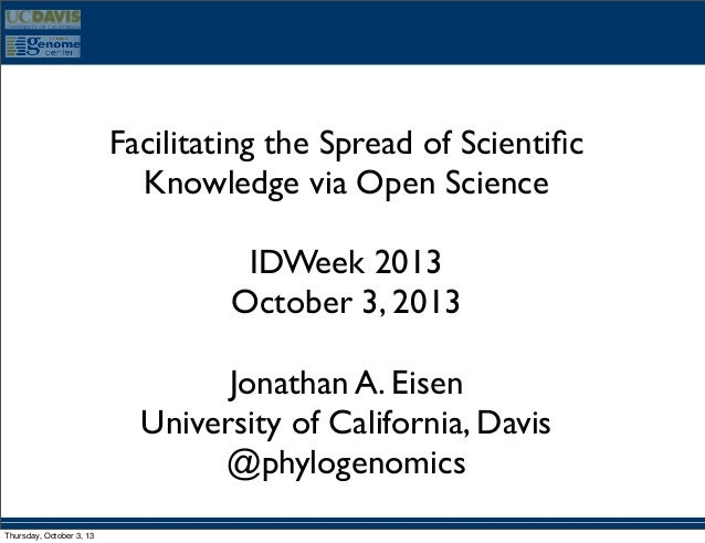 Facilitating the Spread of Scientific Knowledge via Open Science IDWeek 2013 October 3, 2013 Jonathan A. Eisen University o...